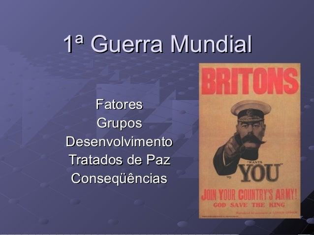 1ª Guerra Mundial1ª Guerra Mundial FatoresFatores GruposGrupos DesenvolvimentoDesenvolvimento Tratados de PazTratados de P...