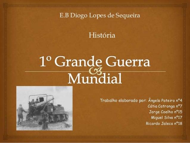 E.B Diogo Lopes de Sequeira  História  Trabalho elaborado por: Ângela Pateiro nº4 Cátia Catronga nº7 Jorge Coelho nº15 Mig...