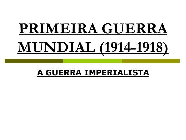 PRIMEIRA GUERRA MUNDIAL (1914-1918) A GUERRA IMPERIALISTA