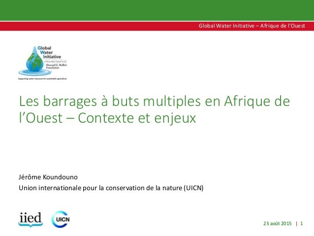 23 août 2015 | 1 Global Water Initiative – Afrique de l'Ouest Global Water Initiative – Afrique de l'Ouest Les barrages à ...