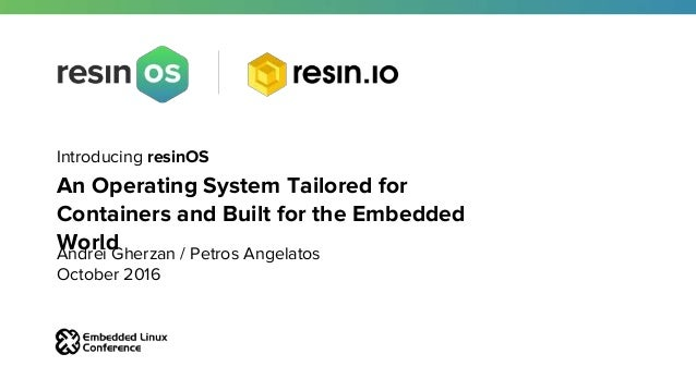 Introducing resinOS An Operating System Tailored for Containers and Built for the Embedded WorldAndrei Gherzan / Petros An...
