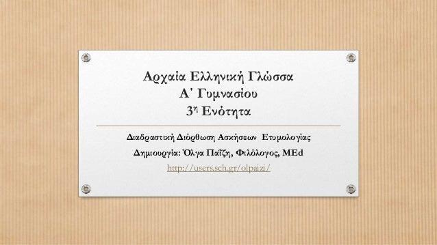Αρχαία Ελληνική Γλώσσα        Α΄ Γυμνασίου         3η ΕνότηταΔιαδραστική Διόρθωση Ασκήσεων Ετυμολογίας Δημιουργία: Όλγα Πα...