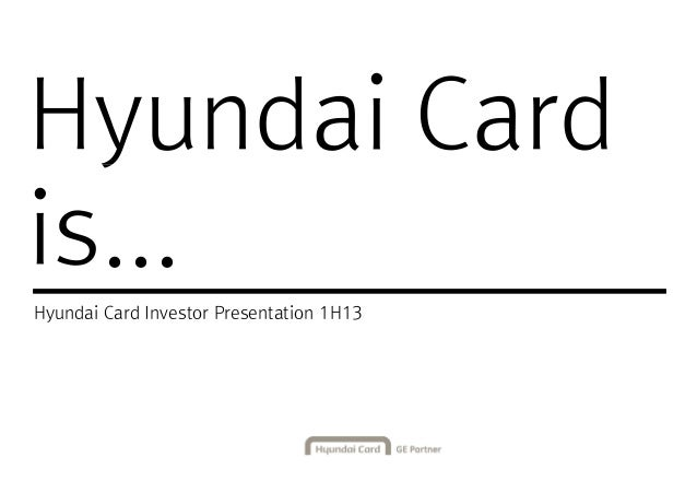 Hyundai CardHyundai Card is... Hyundai Card Investor Presentation 1H13