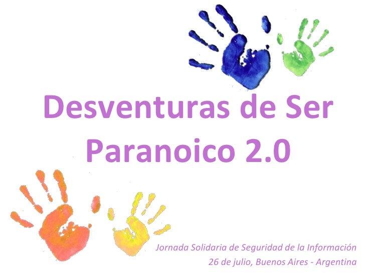 Desventuras de Ser  Paranoico 2.0       Jornada Solidaria de Seguridad de la Información                    26 de julio, B...