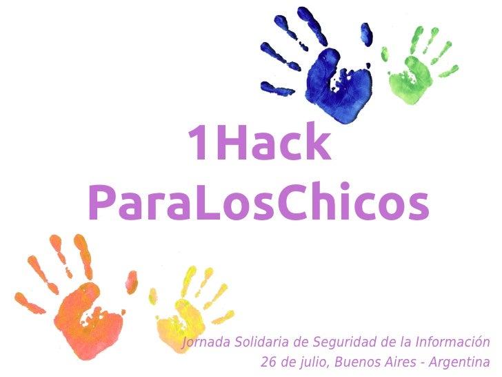 1HackParaLosChicos   Jornada Solidaria de Seguridad de la Información               26 de julio, Buenos Aires - Argentina
