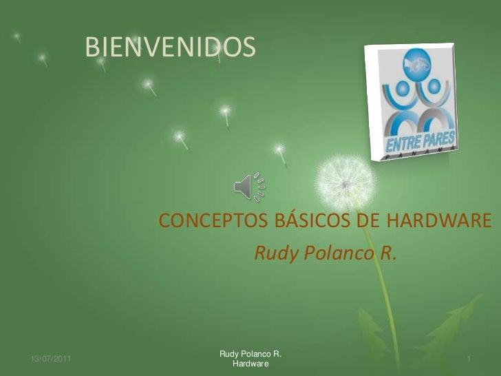 BIENVENIDOS                 CONCEPTOS BÁSICOS DE HARDWARE                         Rudy Polanco R.                      Rud...
