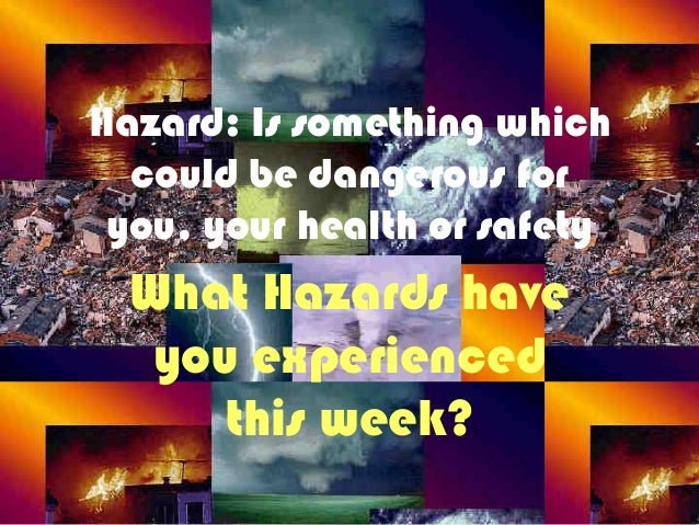 Hazard: Is something whichcould be dangerous foryou, your health or safetyWhat Hazards haveyou experiencedthis week?