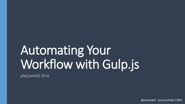 Automating Your Workflow with Gulp.js php[world] 2016 @colinodell - joind.in/talk/17992