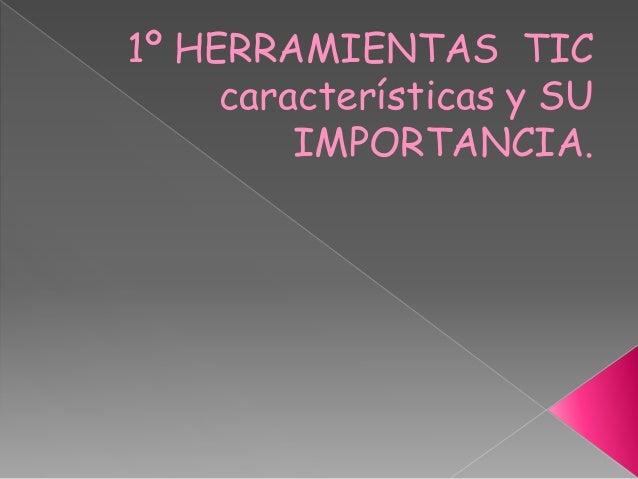 1º HERRAMIENTAS TIC características y SU IMPORTANCIA.