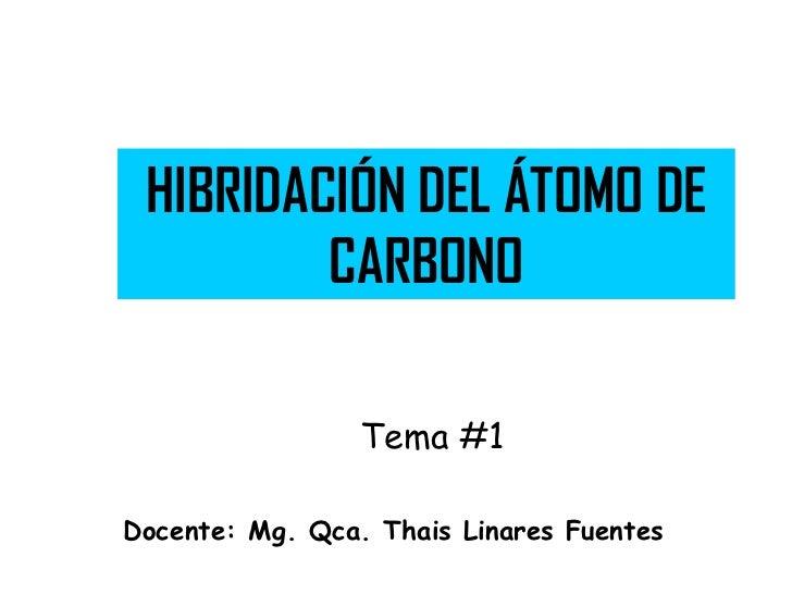 HIBRIDACIÓN DEL ÁTOMO DE         CARBONO                 Tema #1Docente: Mg. Qca. Thais Linares Fuentes