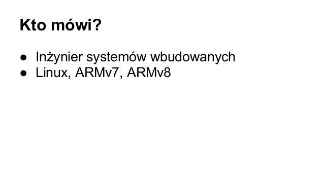 Kto mówi? ● Inżynier systemów wbudowanych ● Linux, ARMv7, ARMv8