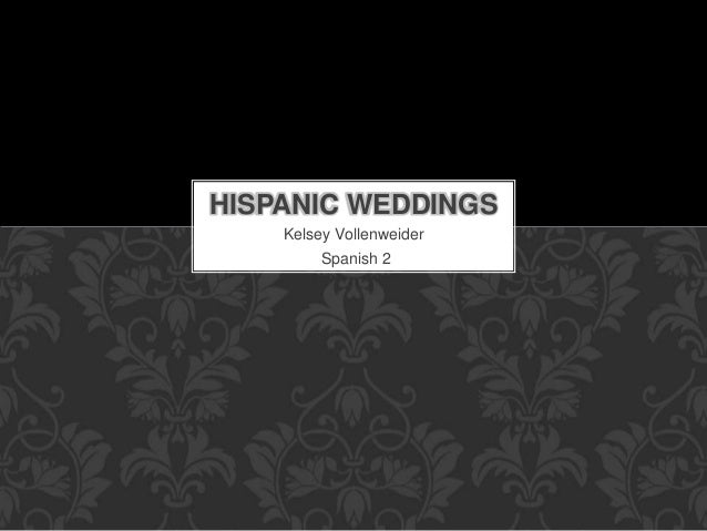 Kelsey Vollenweider Spanish 2 HISPANIC WEDDINGS