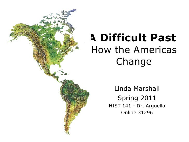 A Difficult Past   How the Americas Change Linda Marshall Spring 2011 HIST 141 - Dr. Arguello Online 31296