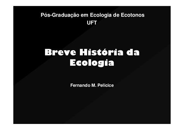 Pós-Graduação em Ecologia de Ecotonos UFT  Breve História da Ecologia Fernando M. Pelicice