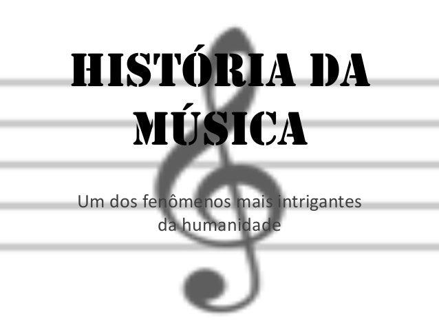 História da  MúsicaUm dos fenômenos mais intrigantes         da humanidade