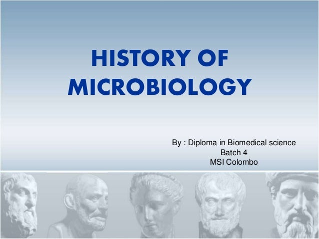 HISTORY OF MICROBIOLOGY By : Diploma in Biomedical science Batch 4 MSI Colombo