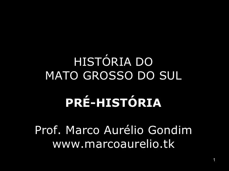 HISTÓRIA DO MATO GROSSO DO SUL PRÉ-HISTÓRIA Prof. Marco Aurélio Gondim www.marcoaurelio.tk