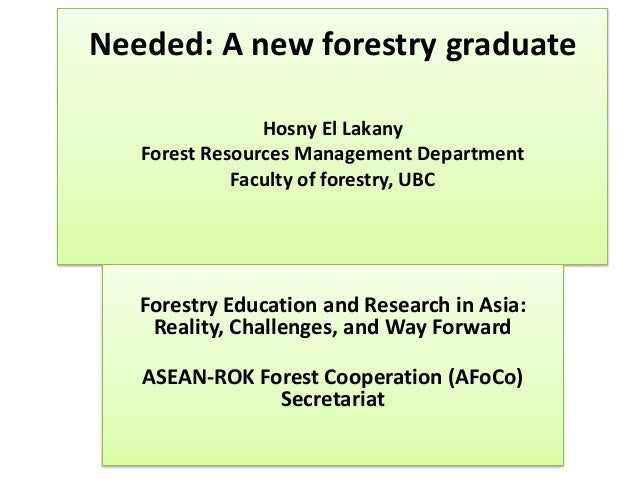 Needed: A new forestry graduate Hosny El Lakany Forest Resources Management Department Faculty of forestry, UBC Forestry E...