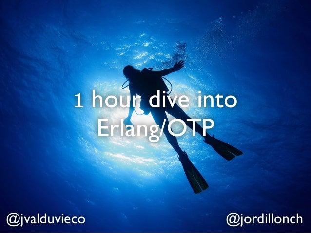 1 hour dive into            Erlang/OTP@jvalduvieco            @jordillonch