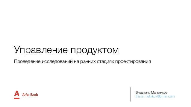 Управление продуктом Владимир Мельников this.is.melnikov@gmail.com Проведение исследований на ранних стадиях проектирования