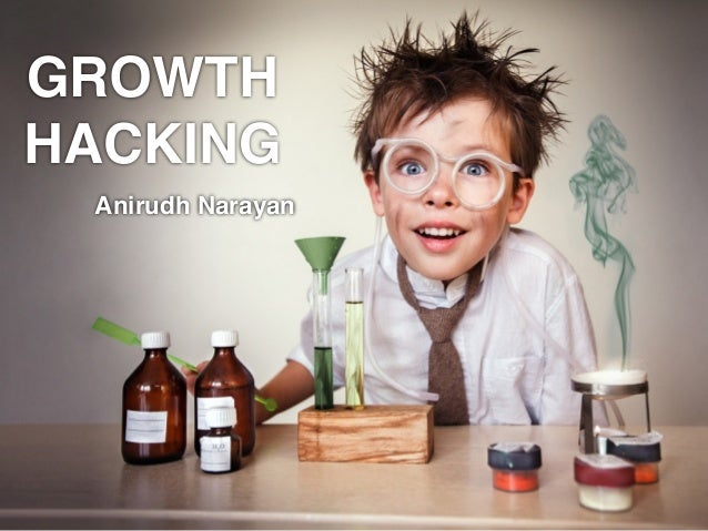 GROWTH! HACKING ! Anirudh Narayan