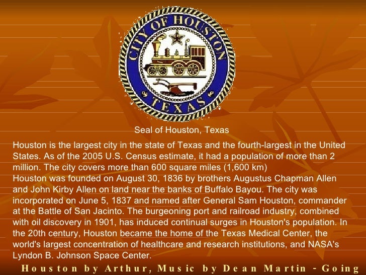 Seal of Houston, Texas Houston is the largest city in the state of Texas and the fourth-largest in the United States. As o...