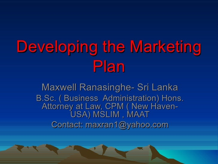 Developing the Marketing         Plan   Maxwell Ranasinghe- Sri Lanka  B.Sc. ( Business Administration) Hons.   Attorney a...