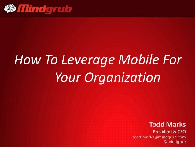 How To Leverage Mobile For      Your Organization                         Todd Marks                          President & ...