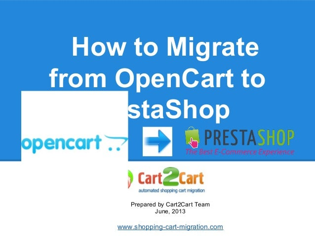 How to Migrate from OpenCart to PrestaShop Prepared by Cart2Cart Team June, 2013 www.shopping-cart-migration.com