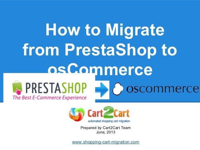 How to Migrate from PrestaShop to osCommerce Prepared by Cart2Cart Team June, 2013 www.shopping-cart-migration.com