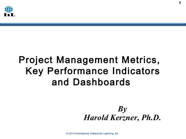 © 2013 International Institute for Learning, Inc. 1 By Harold Kerzner, Ph.D. Project Management Metrics, Key Performance I...