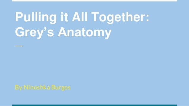 Pulling it All Together: Grey's Anatomy By:Ninoshka Burgos