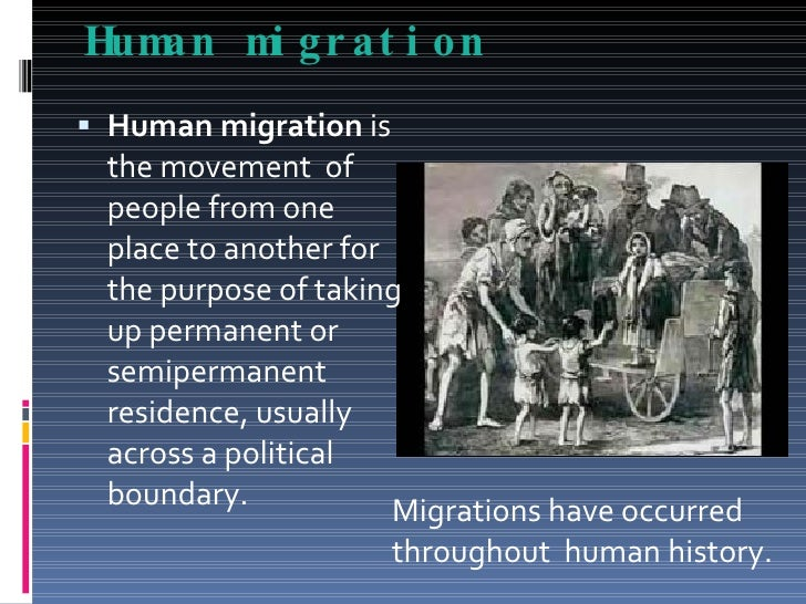 human migration and country Human migration: human migration, the permanent change of residence by an individual or group it excludes such movements as nomadism, migrant labour, commuting, and tourism, all of which are transitory in nature a brief treatment of human migration follows for further discussion, see population: migration.