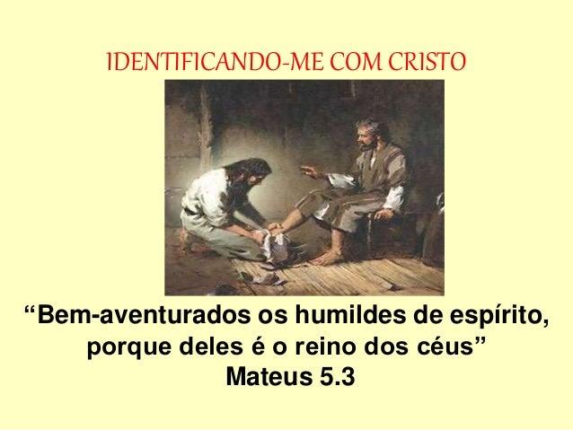 """IDENTIFICANDO-ME COM CRISTO """"Bem-aventurados os humildes de espírito, porque deles é o reino dos céus"""" Mateus 5.3"""