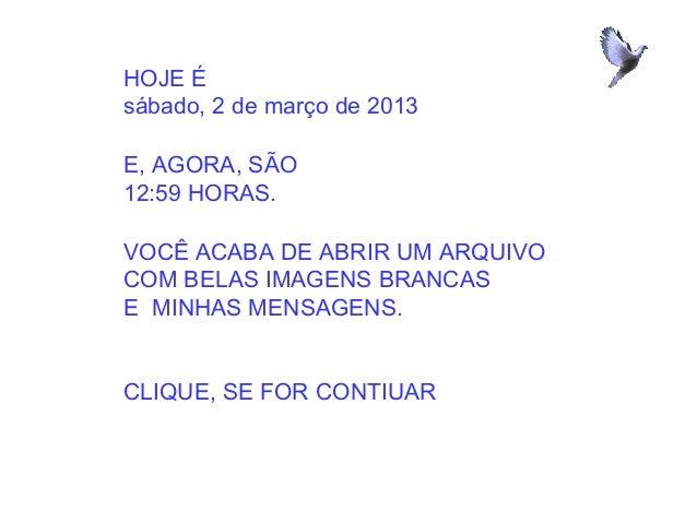 HOJE Ésábado, 2 de março de 2013E, AGORA, SÃO12:59 HORAS.VOCÊ ACABA DE ABRIR UM ARQUIVOCOM BELAS IMAGENS BRANCASE MINHAS M...