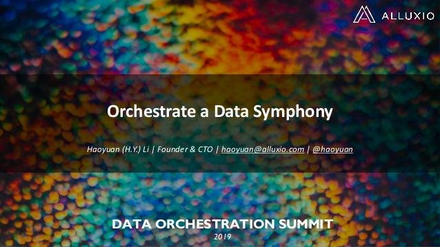 DATA ORCHESTRATION SUMMIT 2019 Orchestrate a Data Symphony Haoyuan (H.Y.) Li | Founder & CTO | haoyuan@alluxio.com | @haoy...