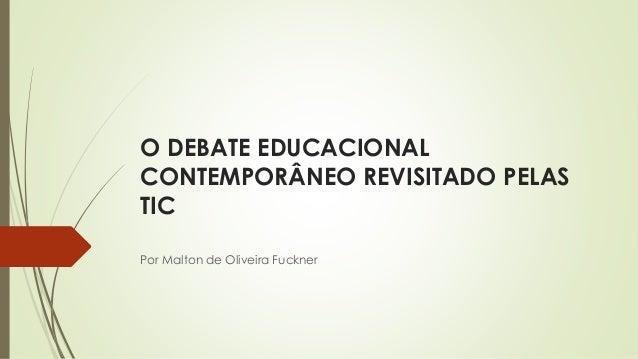 O DEBATE EDUCACIONAL CONTEMPORÂNEO REVISITADO PELAS TIC Por Malton de Oliveira Fuckner