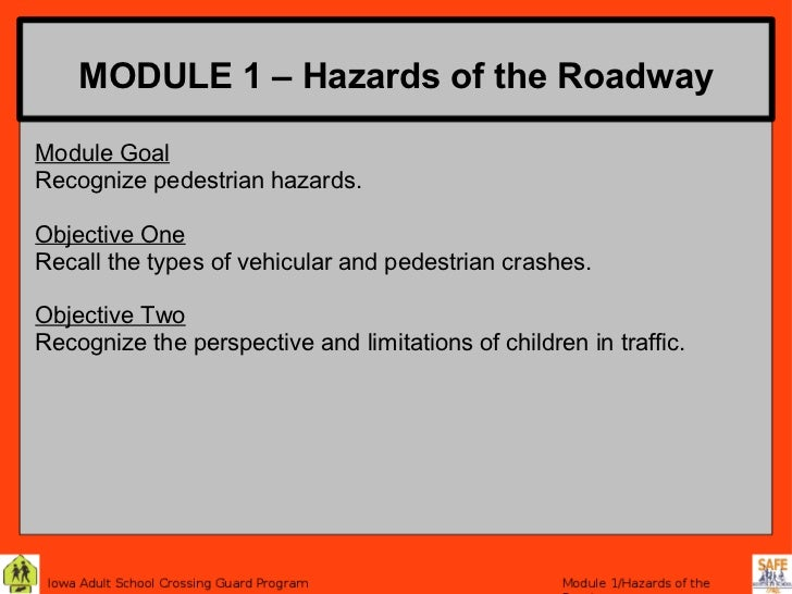 MODULE 1 – Hazards of the RoadwayModule GoalRecognize pedestrian hazards.Objective OneRecall the types of vehicular and pe...