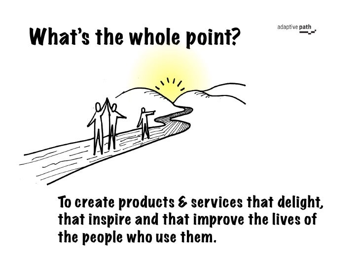What's the whole point?        To create products & services that delight,    that inspire and that improve the lives of  ...