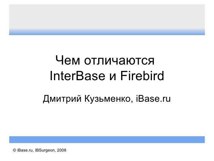 Чем отличаются  InterBase  и  Firebird Дмитрий Кузьменко,  iBase.ru © iBase.ru, IBSurgeon, 2008