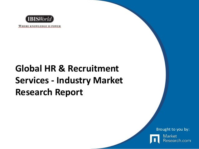 Global HR & Recruitment Services - Industry Market Research Report Brought to you by: