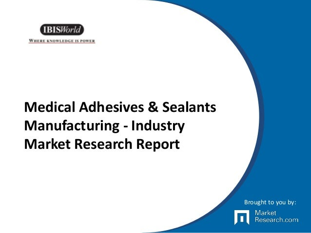 Medical Adhesives & Sealants Manufacturing - Industry Market Research Report Brought to you by:
