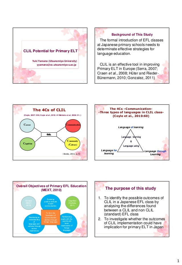 1 1 CLIL Potential for Primary ELT Yuki Yamano (Utsunomiya University) yyamano@cc.utsunomiya-u.ac.jp Background of This St...
