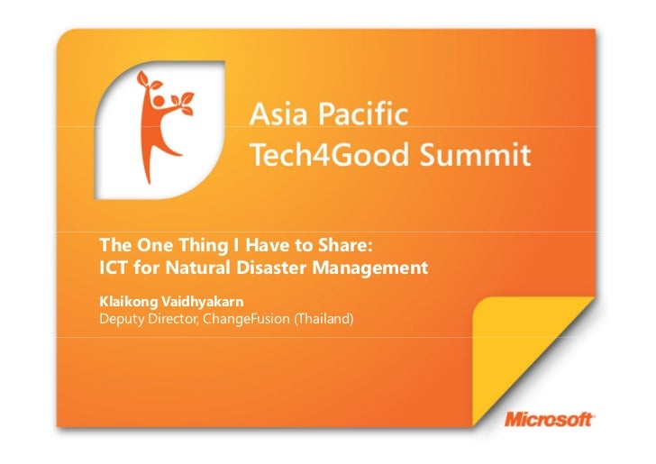 The One Thing I Have to Share:ICT for Natural Disaster ManagementKlaikong VaidhyakarnDeputy Director, ChangeFusion (Thaila...