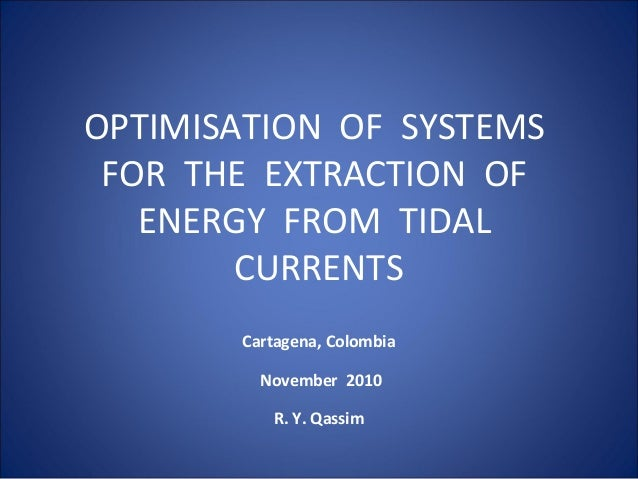 OPTIMISATION OF SYSTEMS FOR THE EXTRACTION OF ENERGY FROM TIDAL CURRENTS Cartagena, Colombia November 2010 R. Y. Qassim