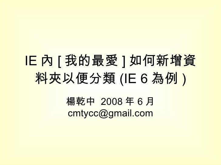 IE 內 [ 我的最愛 ] 如何新增資料夾以便分類 (IE 6 為例 ) 楊乾中  2008 年 6 月  [email_address]