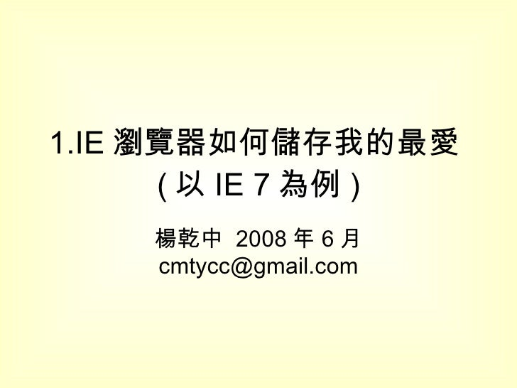 1.IE 瀏覽器如何儲存我的最愛 ( 以 IE 7 為例 ) 楊乾中  2008 年 6 月  [email_address]
