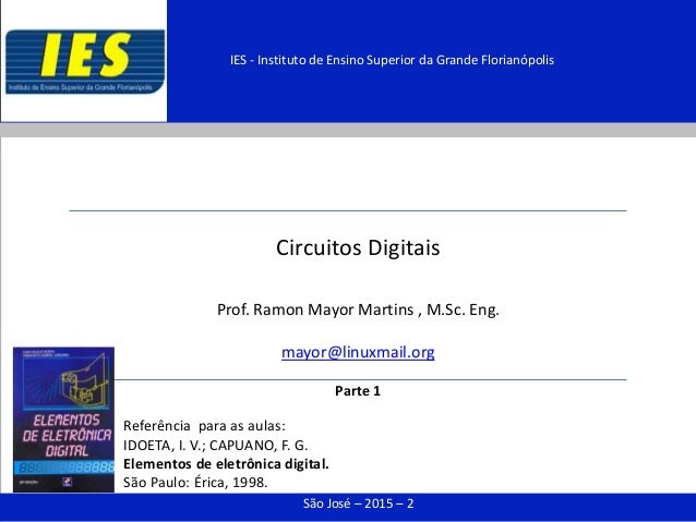 Circuitos Digitais Prof. Ramon Mayor Martins , M.Sc. Eng. mayor@linuxmail.org Parte 1 São José – 2015 – 2 IES - Instituto ...