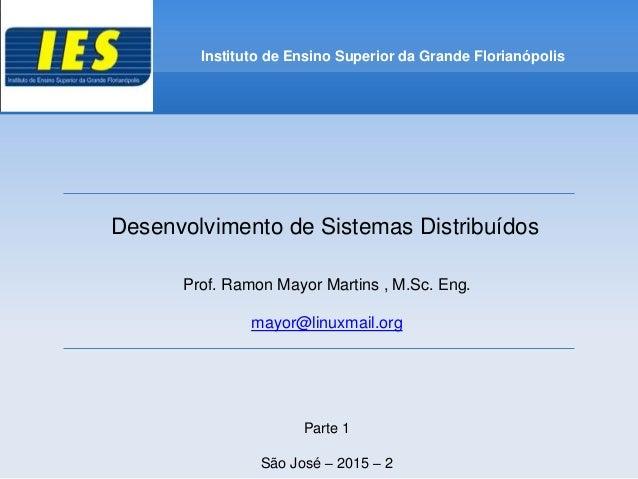 Desenvolvimento de Sistemas Distribuídos Prof. Ramon Mayor Martins , M.Sc. Eng. mayor@linuxmail.org Parte 1 São José – 201...