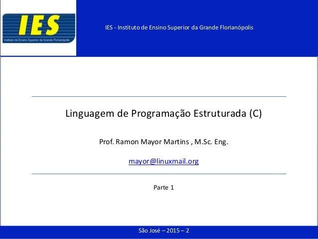 Linguagem de Programação Estruturada (C) Prof. Ramon Mayor Martins , M.Sc. Eng. mayor@linuxmail.org Parte 1 São José – 201...